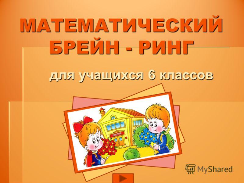 МАТЕМАТИЧЕСКИЙ БРЕЙН - РИНГ для учащихся 6 классов