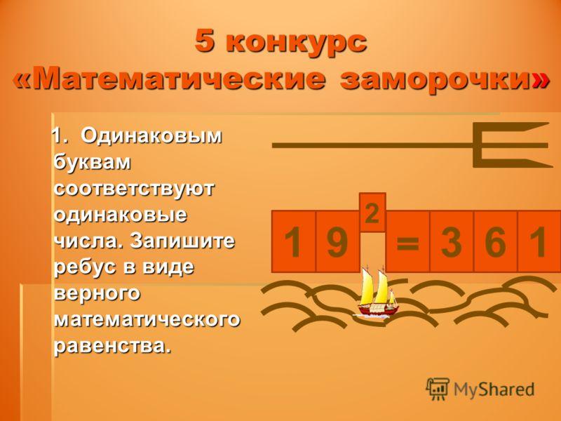 5 конкурс «Математические заморочки» 1. Одинаковым буквам соответствуют одинаковые числа. Запишите ребус в виде верного математического равенства. 1. Одинаковым буквам соответствуют одинаковые числа. Запишите ребус в виде верного математического раве