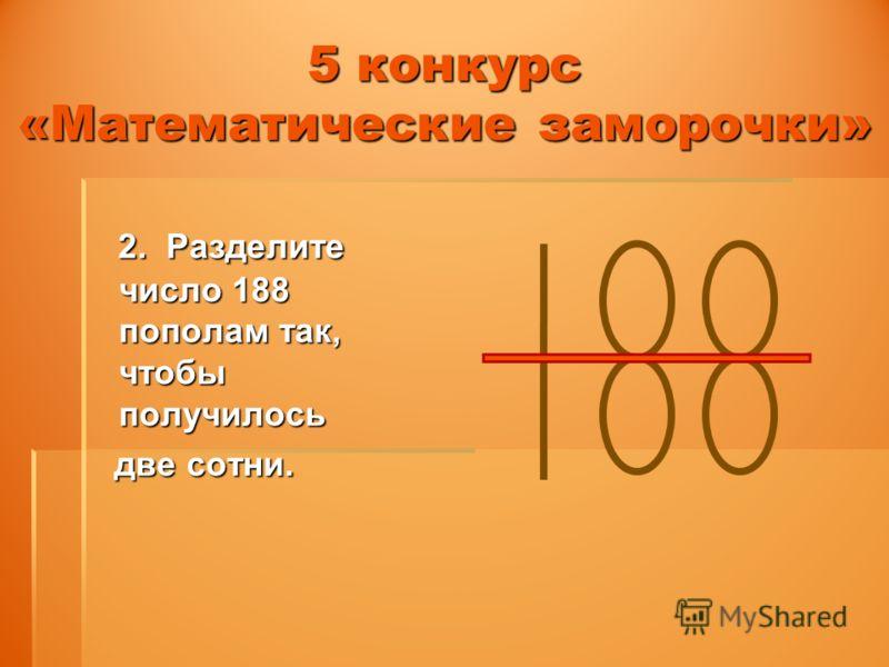 5 конкурс «Математические заморочки» 2. Разделите число 188 пополам так, чтобы получилось 2. Разделите число 188 пополам так, чтобы получилось две сотни. две сотни.
