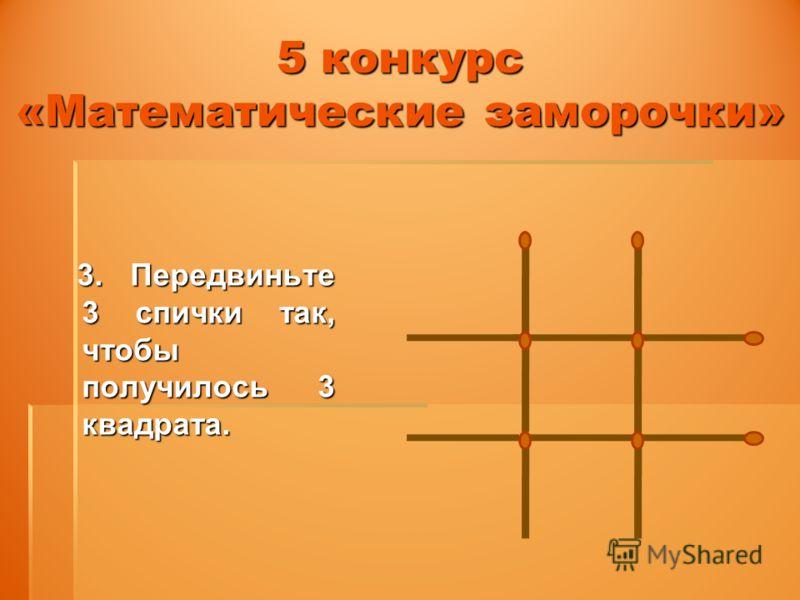 5 конкурс «Математические заморочки» 3. Передвиньте 3 спички так, чтобы получилось 3 квадрата. 3. Передвиньте 3 спички так, чтобы получилось 3 квадрата.