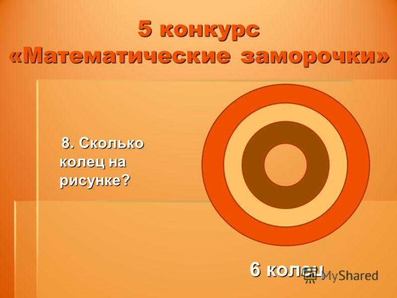 5 конкурс «Математические заморочки» 8. Сколько колец на рисунке? 8. Сколько колец на рисунке? 6 колец