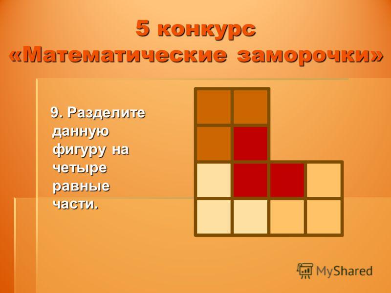 5 конкурс «Математические заморочки» 9. Разделите данную фигуру на четыре равные части. 9. Разделите данную фигуру на четыре равные части.