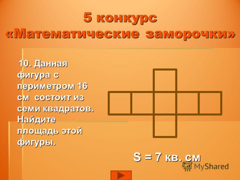 5 конкурс «Математические заморочки» 10. Данная фигура с периметром 16 см состоит из семи квадратов. Найдите площадь этой фигуры. 10. Данная фигура с периметром 16 см состоит из семи квадратов. Найдите площадь этой фигуры. S = 7 кв. см S = 7 кв. см