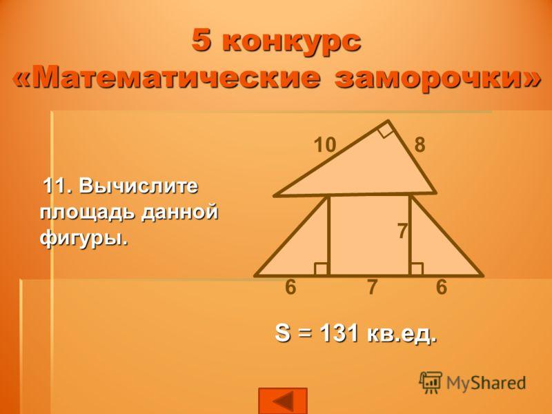 11. Вычислите площадь данной фигуры. 11. Вычислите площадь данной фигуры. 7 810 667 S = 131 кв.ед. 5 конкурс «Математические заморочки»