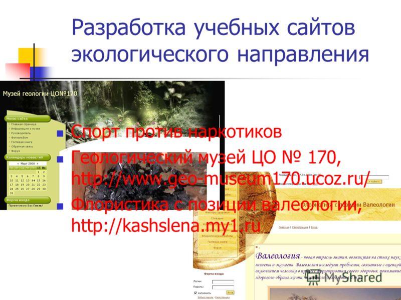 Разработка учебных сайтов экологического направления Спорт против наркотиков Геологический музей ЦО 170, http://www.geo-museum170.ucoz.ru/ Флористика с позиции валеологии, http://kashslena.my1.ru