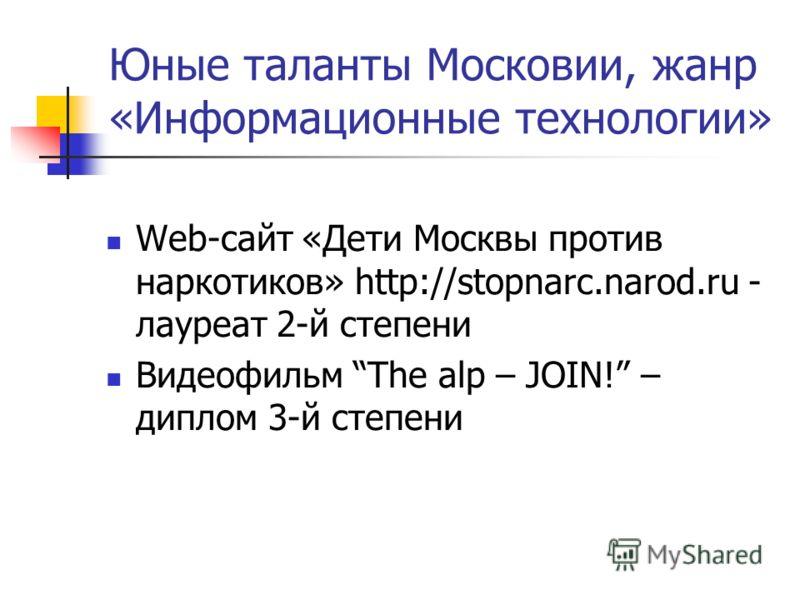 Юные таланты Московии, жанр «Информационные технологии» Web-сайт «Дети Москвы против наркотиков» http://stopnarc.narod.ru - лауреат 2-й степени Видеофильм The alp – JOIN! – диплом 3-й степени