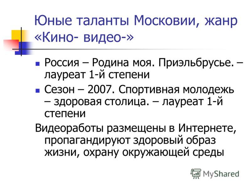 Юные таланты Московии, жанр «Кино- видео-» Россия – Родина моя. Приэльбрусье. – лауреат 1-й степени Сезон – 2007. Спортивная молодежь – здоровая столица. – лауреат 1-й степени Видеоработы размещены в Интернете, пропагандируют здоровый образ жизни, ох