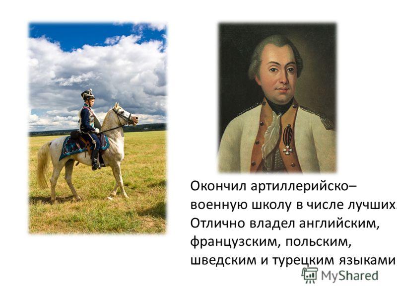 Окончил артиллерийско– военную школу в числе лучших. Отлично владел английским, французским, польским, шведским и турецким языками.