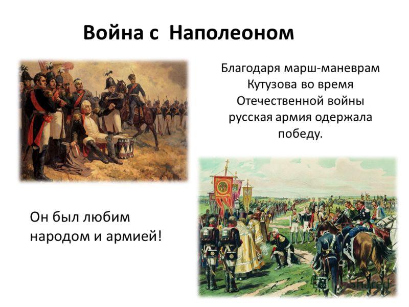 Война с Наполеоном Благодаря марш-маневрам Кутузова во время Отечественной войны русская армия одержала победу. Он был любим народом и армией!