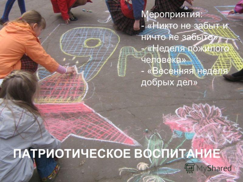 ПАТРИОТИЧЕСКОЕ ВОСПИТАНИЕ Мероприятия: - «Никто не забыт и ничто не забыто» - «Неделя пожилого человека» - «Весенняя неделя добрых дел»