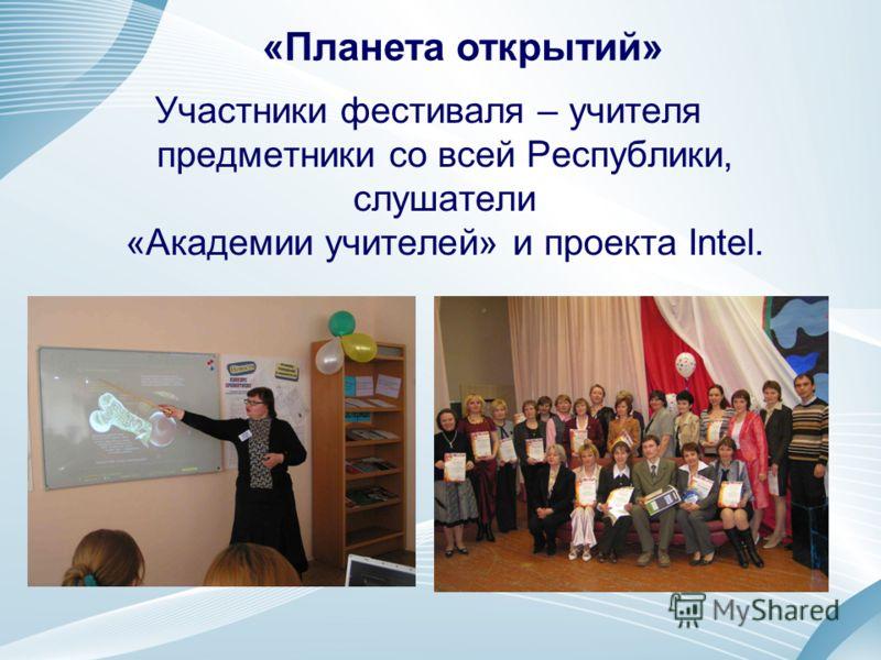 Участники фестиваля – учителя предметники со всей Республики, слушатели «Академии учителей» и проекта Intel. «Планета открытий»