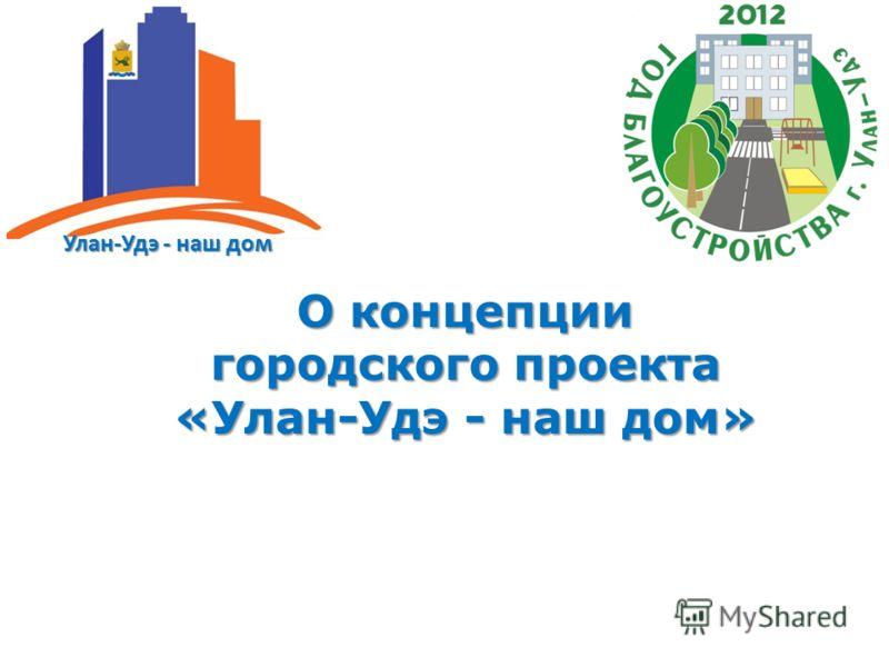 Улан-Удэ - наш дом О концепции городского проекта «Улан-Удэ - наш дом»
