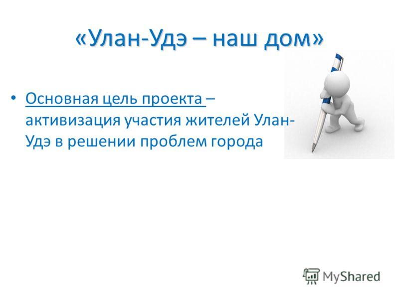 «Улан-Удэ – наш дом» Основная цель проекта – активизация участия жителей Улан- Удэ в решении проблем города