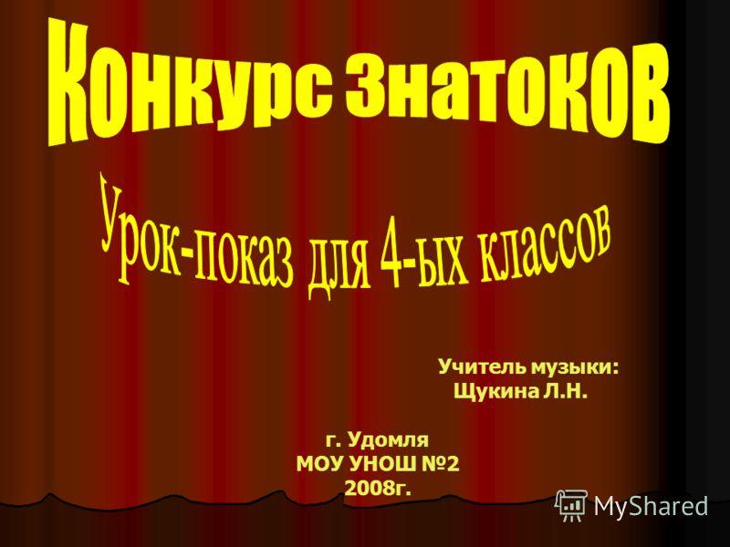 Учитель музыки: Щукина Л.Н. г. Удомля МОУ УНОШ 2 2008г.