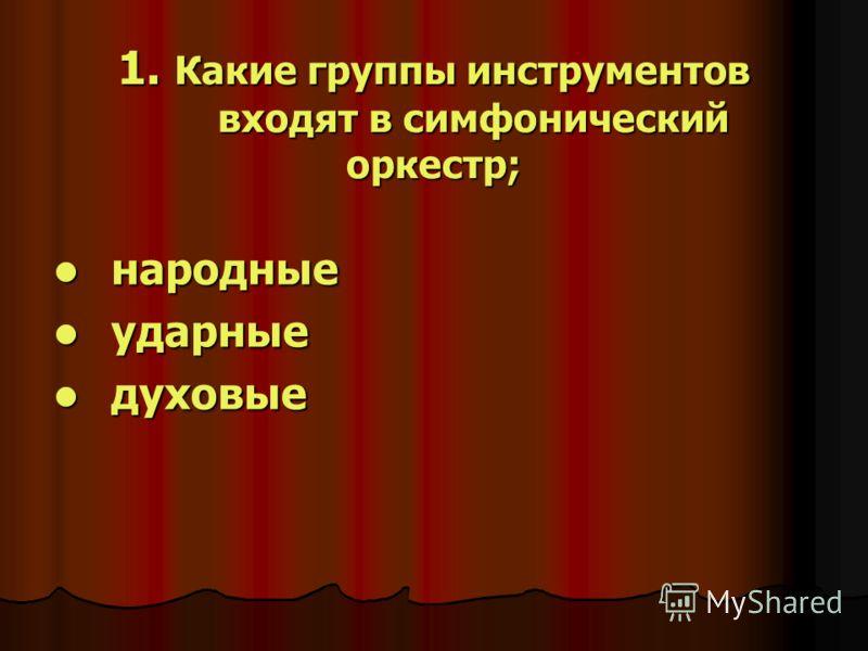 1. Какие группы инструментов входят в симфонический оркестр; народные народные ударные ударные духовые духовые