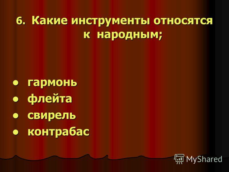 6. Какие инструменты относятся к народным; гармонь гармонь флейта флейта свирель свирель контрабас контрабас