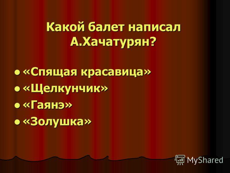 Какой балет написал А.Хачатурян? «Спящая красавица» «Спящая красавица» «Щелкунчик» «Щелкунчик» «Гаянэ» «Гаянэ» «Золушка» «Золушка»
