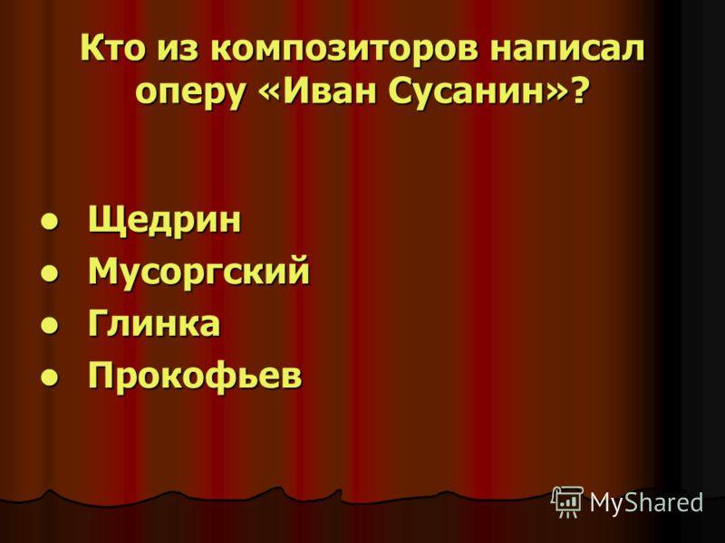 Кто из композиторов написал оперу «Иван Сусанин»? Щедрин Щедрин Мусоргский Мусоргский Глинка Глинка Прокофьев Прокофьев