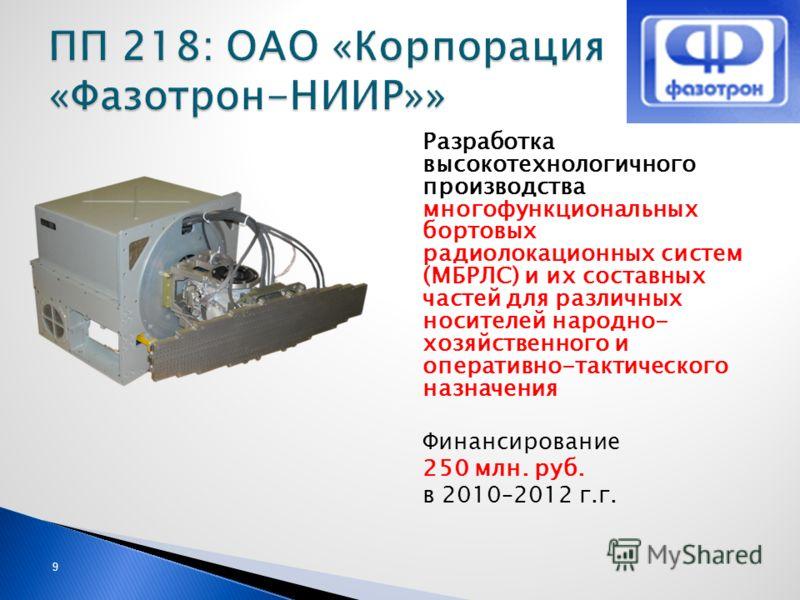 9 Разработка высокотехнологичного производства многофункциональных бортовых радиолокационных систем (МБРЛС) и их составных частей для различных носителей народно- хозяйственного и оперативно-тактического назначения Финансирование 250 млн. руб. в 2010