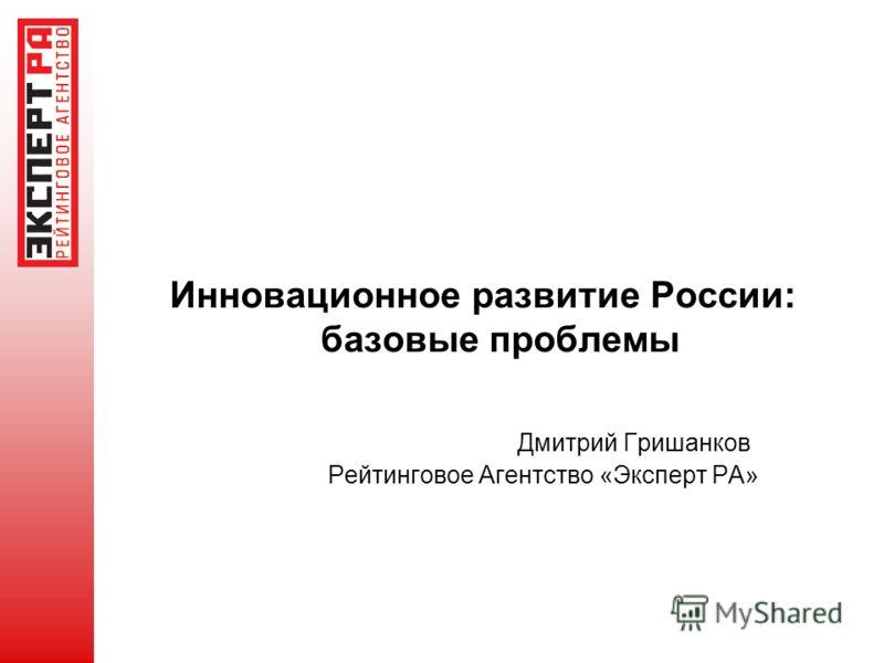 Инновационное развитие России: базовые проблемы Дмитрий Гришанков Рейтинговое Агентство «Эксперт РА»