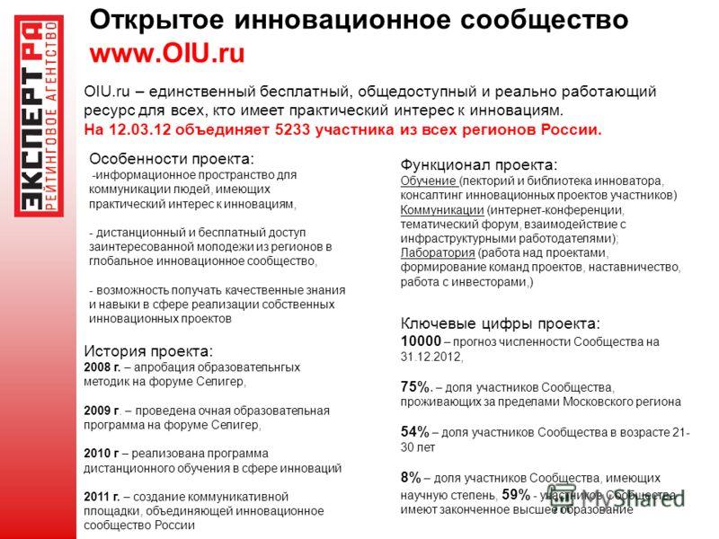 Открытое инновационное сообщество www.OIU.ru OIU.ru – единственный бесплатный, общедоступный и реально работающий ресурс для всех, кто имеет практический интерес к инновациям. На 12.03.12 объединяет 5233 участника из всех регионов России. Особенности