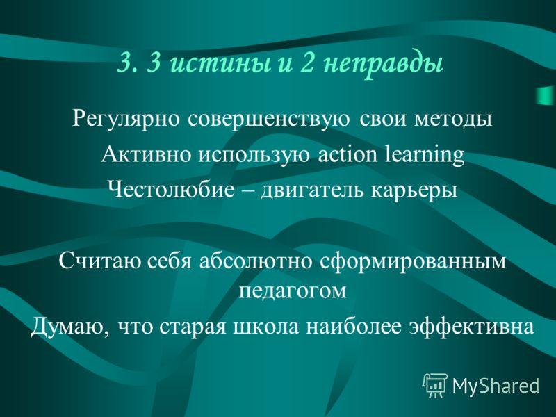 3. 3 истины и 2 неправды Регулярно совершенствую свои методы Активно использую action learning Честолюбие – двигатель карьеры Считаю себя абсолютно сформированным педагогом Думаю, что старая школа наиболее эффективна