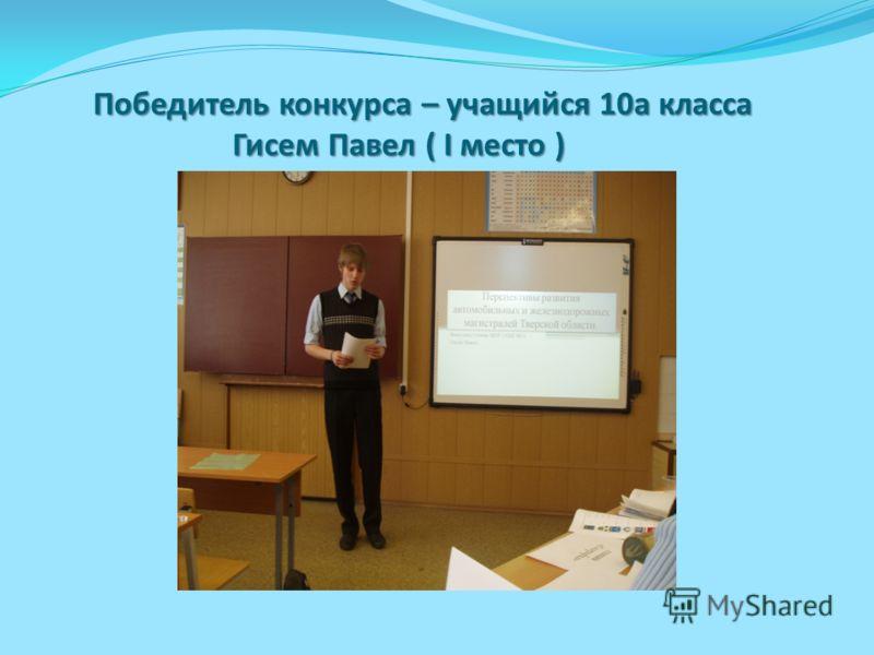 Победитель конкурса – учащийся 10а класса Гисем Павел ( I место ) Победитель конкурса – учащийся 10а класса Гисем Павел ( I место )
