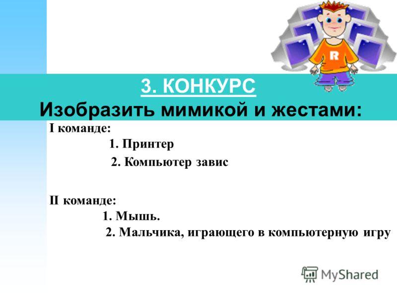 3. КОНКУРС Изобразить мимикой и жестами: I команде: 1. Принтер 2. Компьютер завис II команде: 1. Мышь. 2. Мальчика, играющего в компьютерную игру