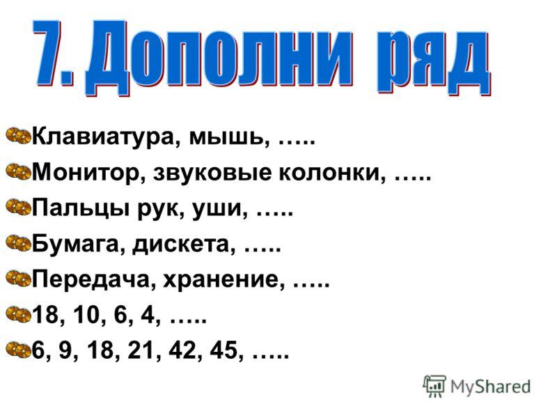 Клавиатура, мышь, ….. Монитор, звуковые колонки, ….. Пальцы рук, уши, ….. Бумага, дискета, ….. Передача, хранение, ….. 18, 10, 6, 4, ….. 6, 9, 18, 21, 42, 45, …..