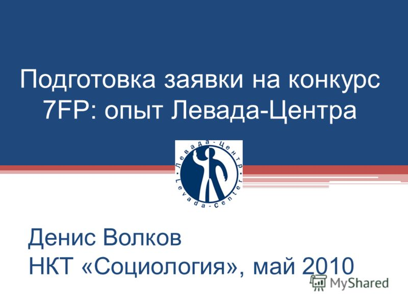 Подготовка заявки на конкурс 7FP: опыт Левада-Центра Денис Волков НКТ «Социология», май 2010