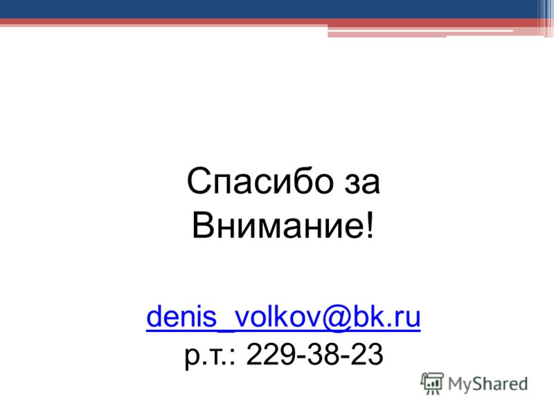 Спасибо за Внимание! denis_volkov@bk.ru р.т.: 229-38-23