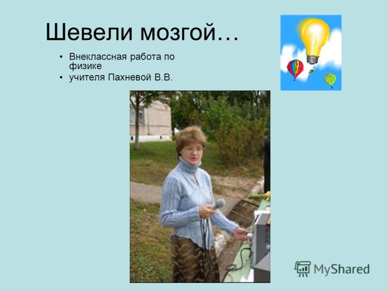 Шевели мозгой… Внеклассная работа по физике учителя Пахневой В.В.