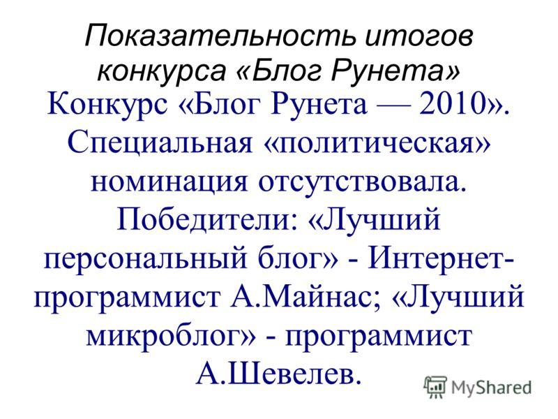Показательность итогов конкурса «Блог Рунета» Конкурс «Блог Рунета 2010». Специальная «политическая» номинация отсутствовала. Победители: «Лучший персональный блог» - Интернет- программист А.Майнас; «Лучший микроблог» - программист А.Шевелев.