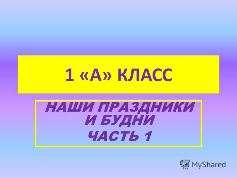 1 «А» КЛАСС НАШИ ПРАЗДНИКИ И БУДНИ ЧАСТЬ 1
