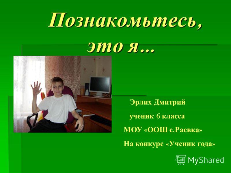 Познакомьтесь, это я … Познакомьтесь, это я … Эрлих Дмитрий ученик 6 класса МОУ « ООШ с. Раевка » На конкурс « Ученик года »