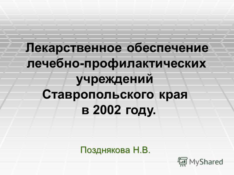 Лекарственное обеспечение лечебно-профилактических учреждений Ставропольского края в 2002 году. Позднякова Н.В.