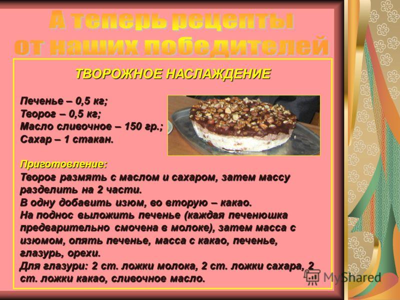 ТВОРОЖНОЕ НАСЛАЖДЕНИЕ Печенье – 0,5 кг; Творог – 0,5 кг; Масло сливочное – 150 гр.; Сахар – 1 стакан. Приготовление: Творог размять с маслом и сахаром, затем массу разделить на 2 части. В одну добавить изюм, во вторую – какао. На поднос выложить пече