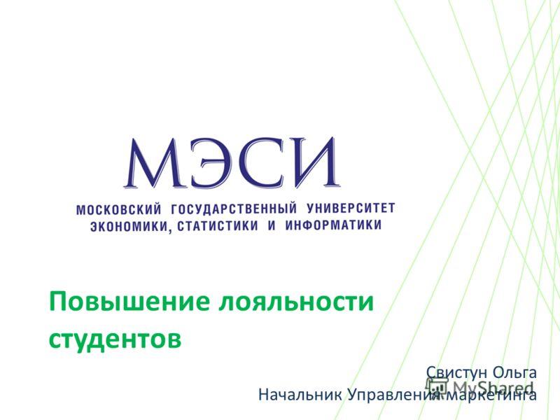 Повышение лояльности студентов Свистун Ольга Начальник Управления маркетинга