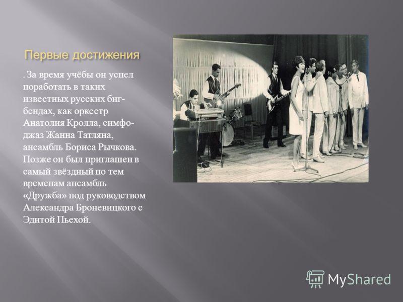 Первые достижения. За время учёбы он успел поработать в таких известных русских биг - бендах, как оркестр Анатолия Кролла, симфо - джаз Жанна Татляна, ансамбль Бориса Рычкова. Позже он был приглашен в самый звёздный по тем временам ансамбль « Дружба