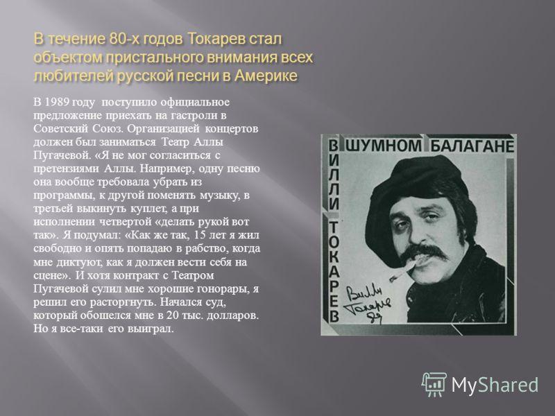 В течение 80- х годов Токарев стал объектом пристального внимания всех любителей русской песни в Америке В 1989 году поступило официальное предложение приехать на гастроли в Советский Союз. Организацией концертов должен был заниматься Театр Аллы Пуга