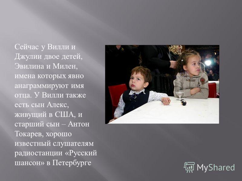 Сейчас у Вилли и Джулии двое детей, Эвилина и Милен, имена которых явно анаграммируют имя отца. У Вилли также есть сын Алекс, живущий в США, и старший сын – Антон Токарев, хорошо известный слушателям радиостанции « Русский шансон » в Петербурге