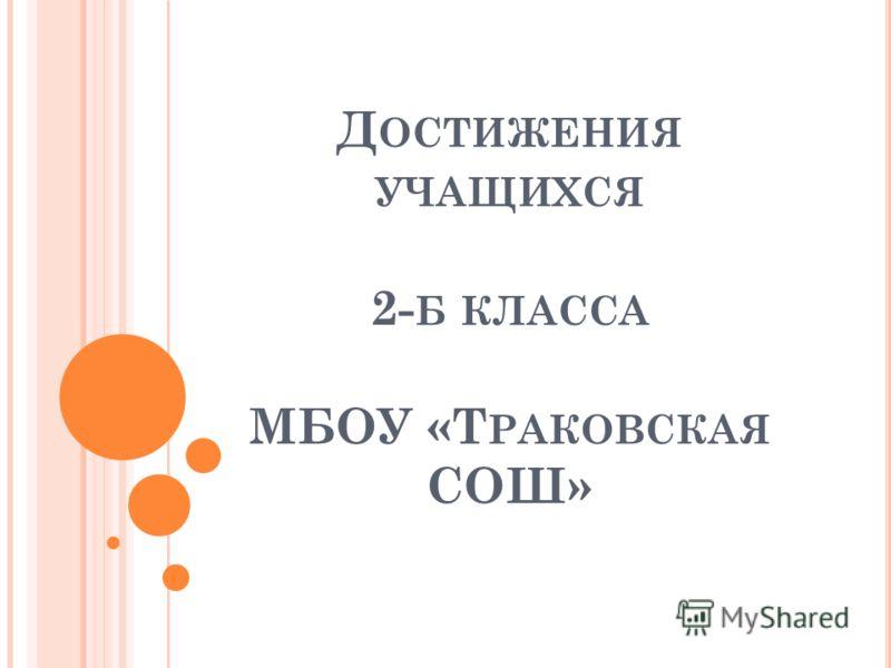 Д ОСТИЖЕНИЯ УЧАЩИХСЯ 2- Б КЛАССА МБОУ «Т РАКОВСКАЯ СОШ»