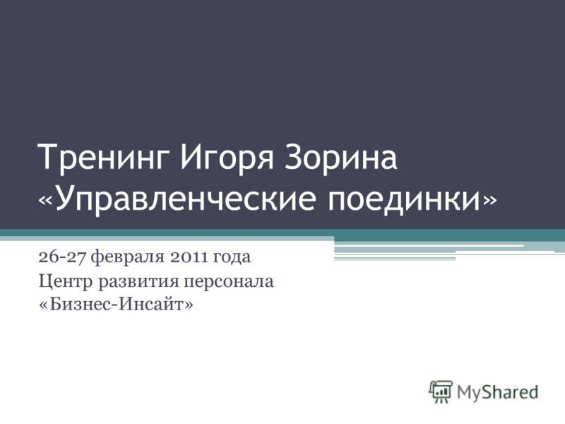 Тренинг Игоря Зорина «Управленческие поединки» 26-27 февраля 2011 года Центр развития персонала «Бизнес-Инсайт»