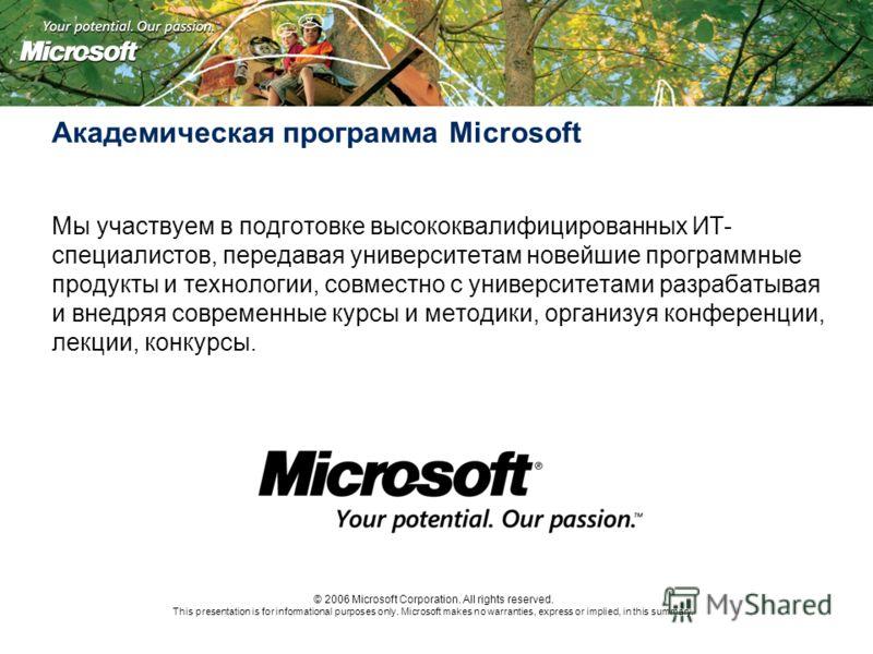 Академическая программа Microsoft Мы участвуем в подготовке высококвалифицированных ИТ- специалистов, передавая университетам новейшие программные продукты и технологии, совместно с университетами разрабатывая и внедряя современные курсы и методики,