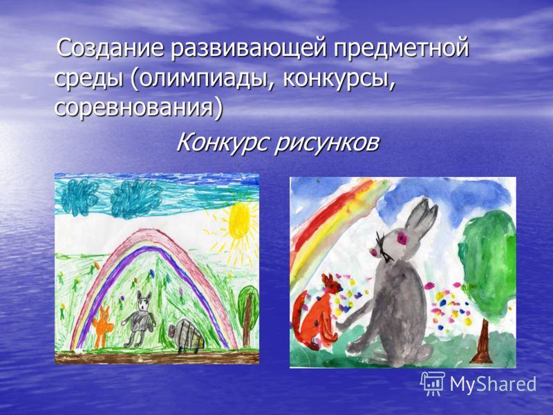 Создание развивающей предметной среды (олимпиады, конкурсы, соревнования) Создание развивающей предметной среды (олимпиады, конкурсы, соревнования) Конкурс рисунков