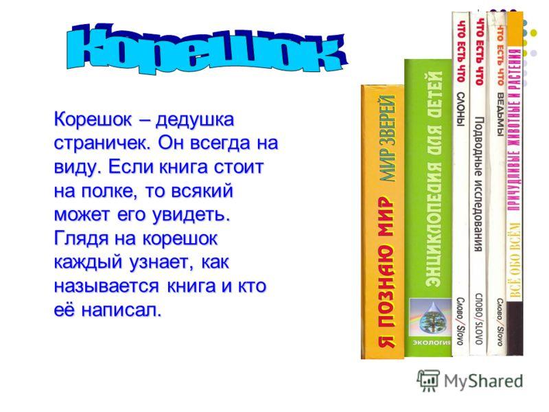 Корешок – дедушка страничек. Он всегда на виду. Если книга стоит на полке, то всякий может его увидеть. Глядя на корешок каждый узнает, как называется книга и кто её написал.