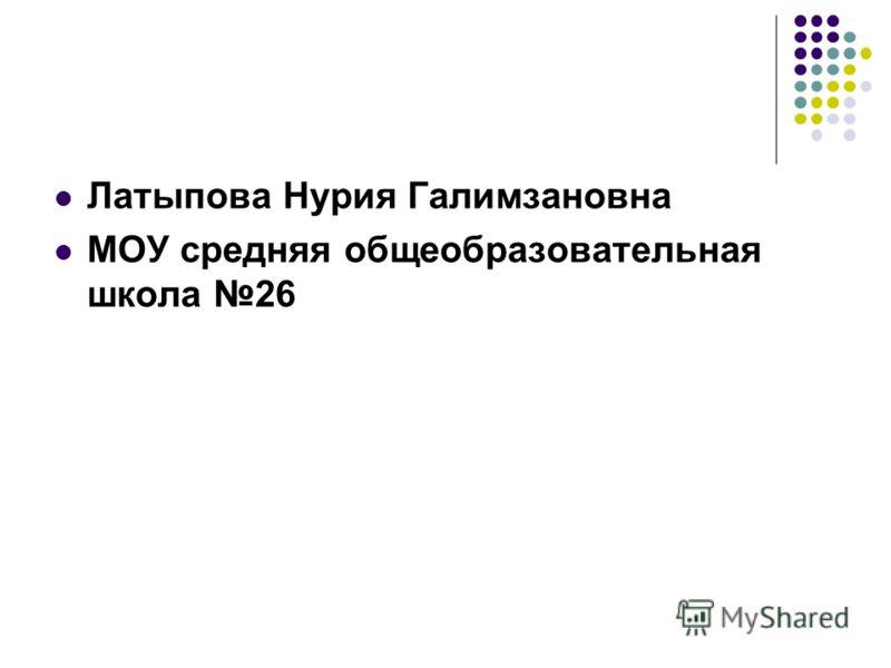 Латыпова Нурия Галимзановна МОУ средняя общеобразовательная школа 26