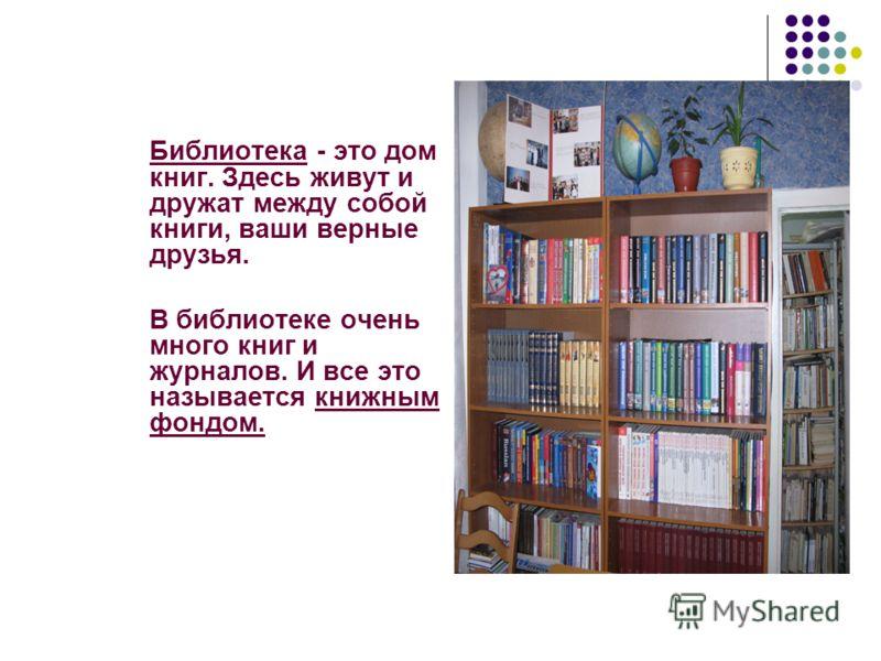 Библиотека - это дом книг. Здесь живут и дружат между собой книги, ваши верные друзья. В библиотеке очень много книг и журналов. И все это называется книжным фондом.