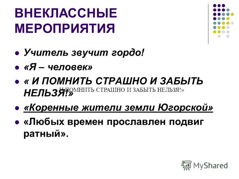 ВНЕКЛАССНЫЕ МЕРОПРИЯТИЯ Учитель звучит гордо! «Я – человек» « И ПОМНИТЬ СТРАШНО И ЗАБЫТЬ НЕЛЬЗЯ!» «Коренные жители земли Югорской» «Любых времен прославлен подвиг ратный». « И ПОМНИТЬ СТРАШНО И ЗАБЫТЬ НЕЛЬЗЯ!»