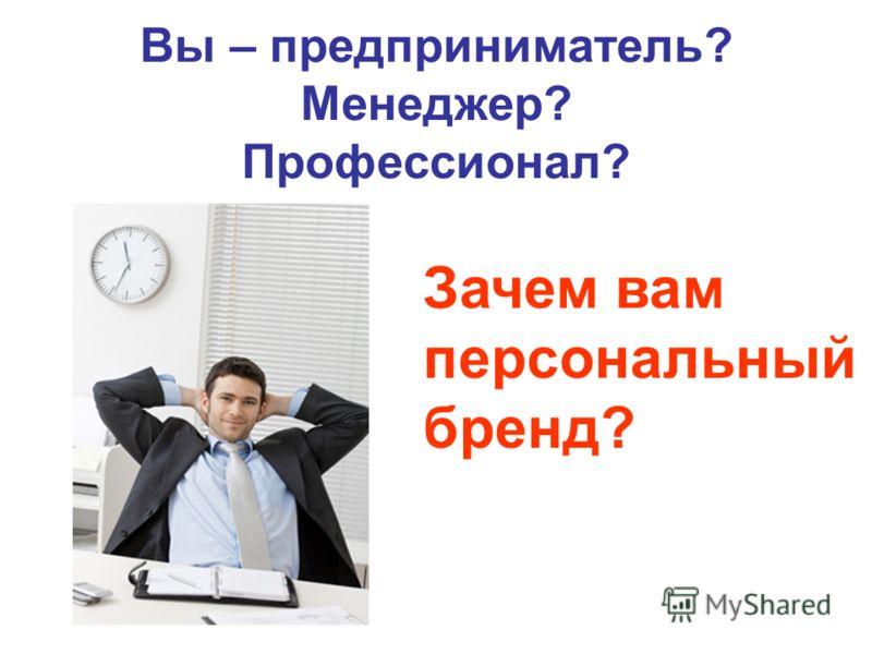 Вы – предприниматель? Менеджер? Профессионал? Зачем вам персональный бренд?